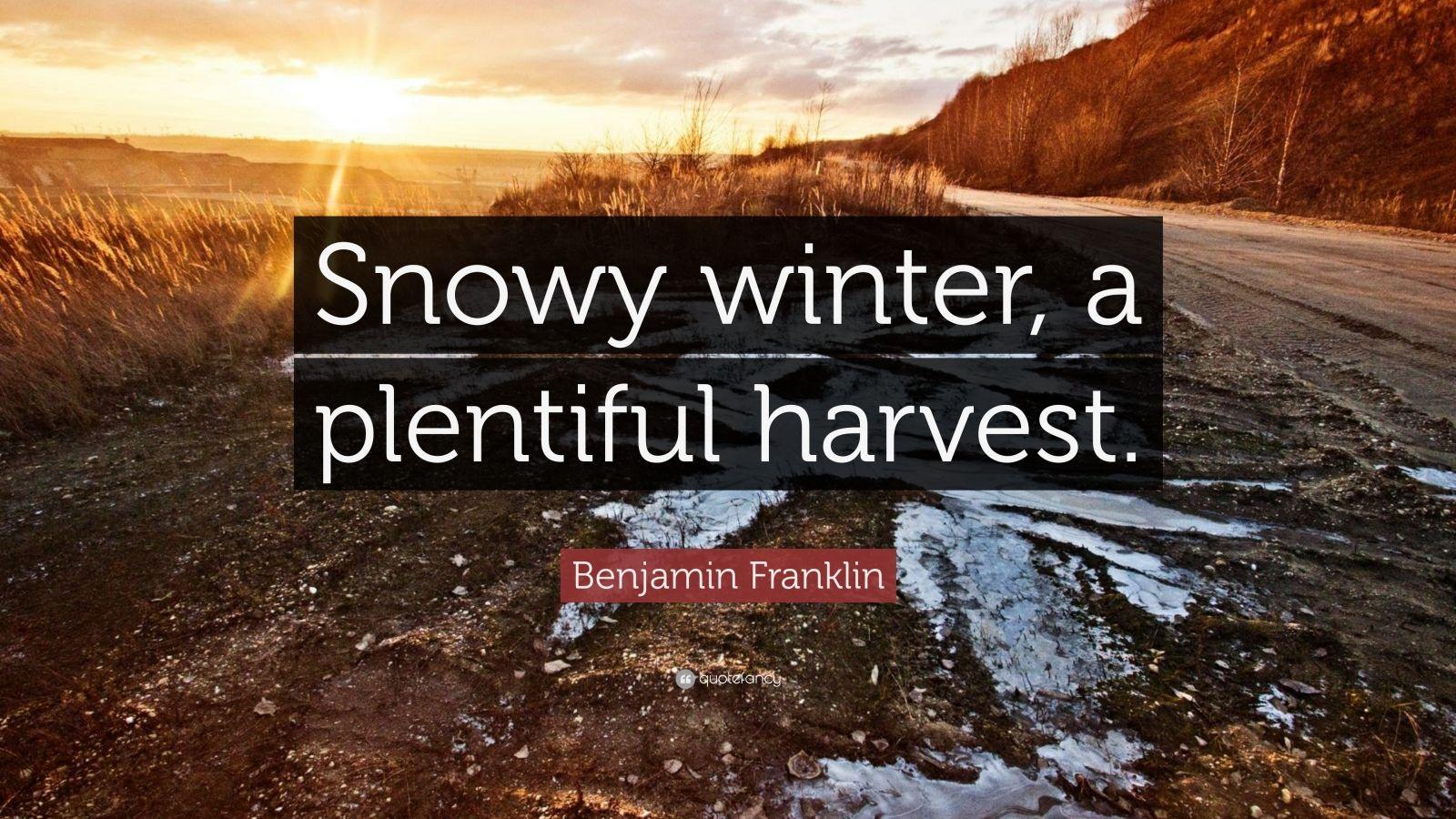 "Benjamin Franklin Quote: ""Snowy winter, a plentiful harvest."""