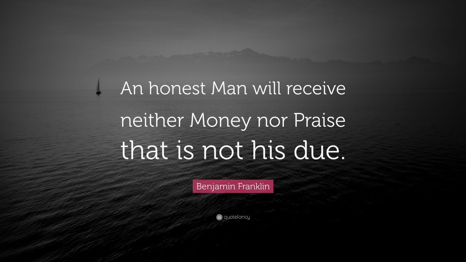 """Benjamin Franklin Quote: """"An honest Man will receive neither Money nor Praise that is not his due."""""""