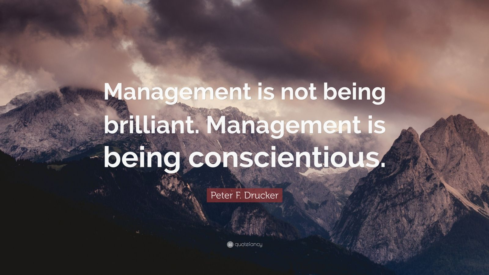 "Peter F. Drucker Quote: ""Management is not being brilliant. Management is being conscientious."""
