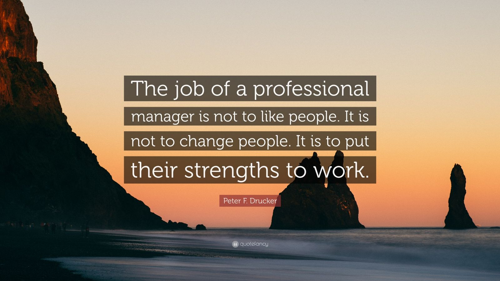 """Peter F. Drucker Quote: """"The job of a professional manager is not to like people. It is not to change people. It is to put their strengths to work."""""""