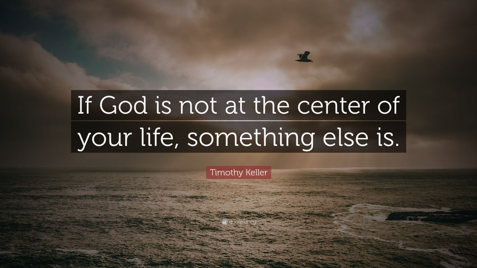 """Timothy Keller Quote: """"If God is not at the center of your life, something else is."""""""