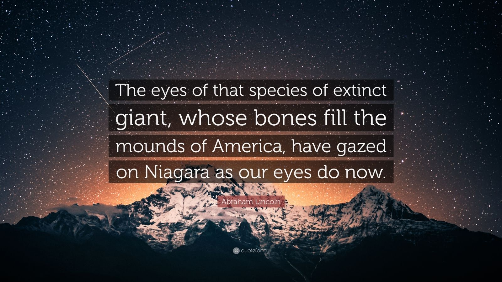 "Abraham Lincoln Quote: ""The eyes of that species of extinct giant, whose bones fill the mounds of America, have gazed on Niagara as our eyes do now."""