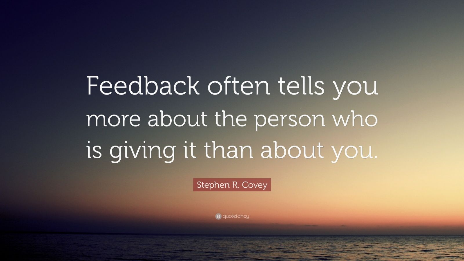 "Stephen R. Covey Quote: ""Feedback often tells you more about the person who is giving it than about you."""