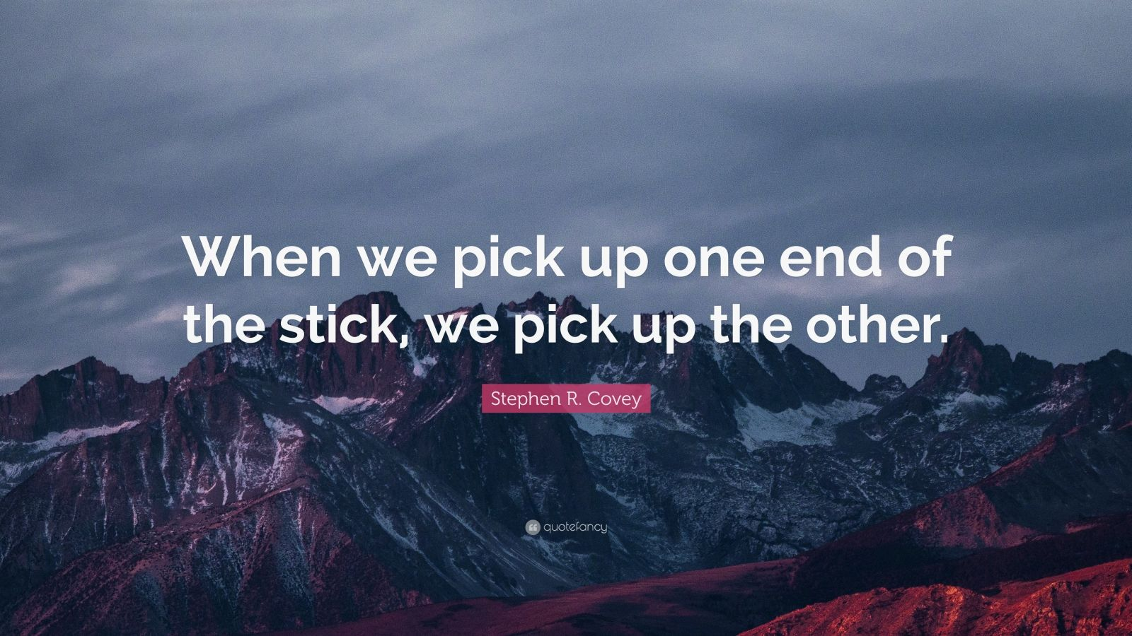 """Stephen R. Covey Quote: """"When we pick up one end of the stick, we pick up the other."""""""