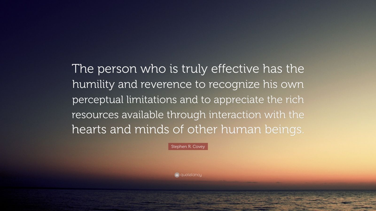 "Stephen R. Covey Quote: ""The person who is truly effective has the humility and reverence to recognize his own perceptual limitations and to appreciate the rich resources available through interaction with the hearts and minds of other human beings."""