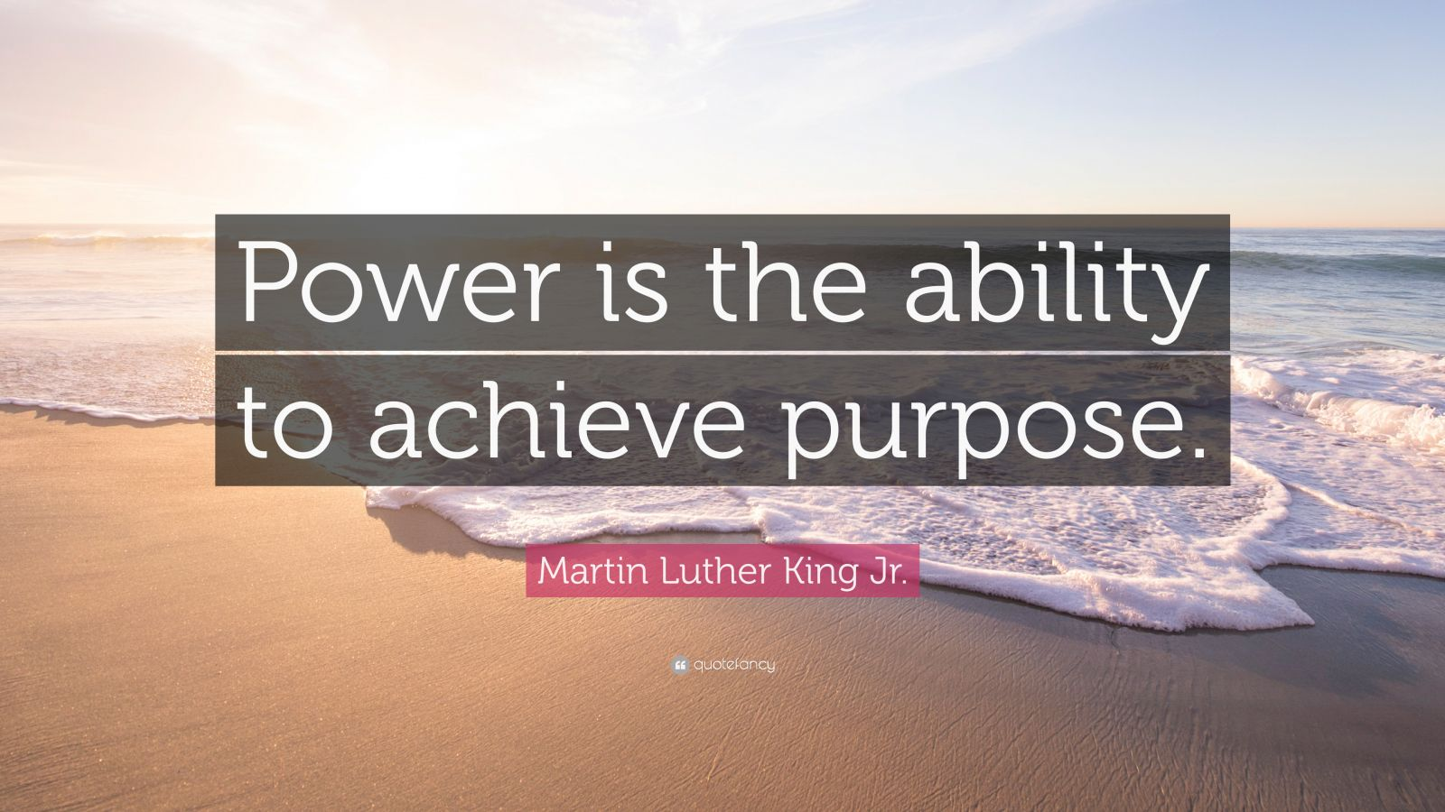 "Martin Luther King Jr. Quote: ""Power is the ability to achieve purpose."""