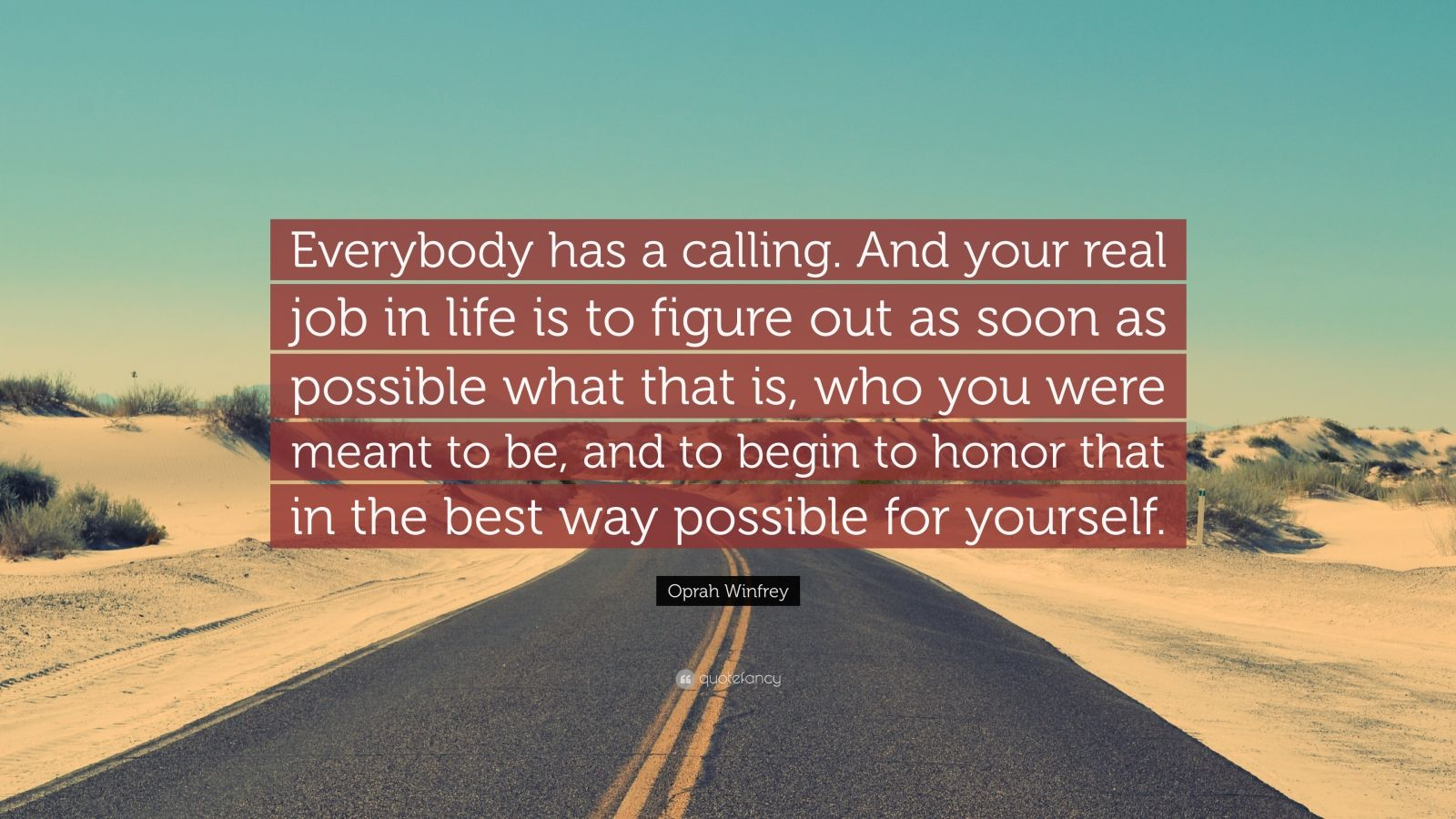 """Oprah Winfrey Quote: """"Everybody has a calling. And your real job in life is to figure out as soon as possible what that is, who you were meant to be, and to begin to honor that in the best way possible for yourself."""""""