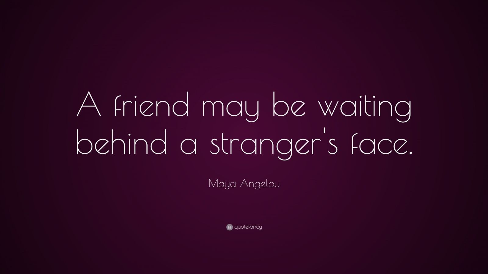 "Maya Angelou Quote: ""A friend may be waiting behind a stranger's face."""