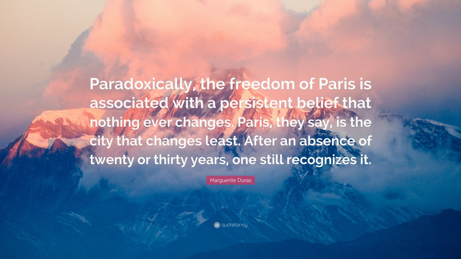 """Marguerite Duras Quote: """"Paradoxically, the freedom of Paris is associated with a persistent belief that nothing ever changes. Paris, they say, is the city that changes least. After an absence of twenty or thirty years, one still recognizes it."""""""