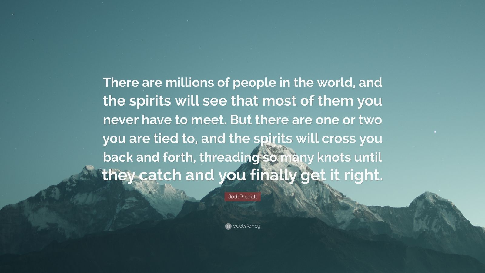 """Jodi Picoult Quote: """"There are millions of people in the world, and the spirits will see that most of them you never have to meet. But there are one or two you are tied to, and the spirits will cross you back and forth, threading so many knots until they catch and you finally get it right."""""""