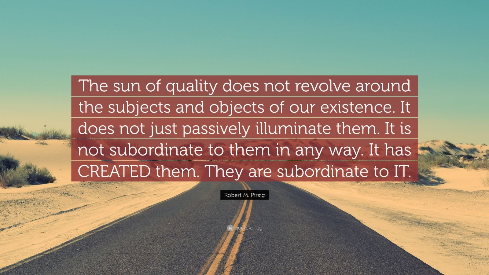 """Robert M. Pirsig Quote: """"The sun of quality does not revolve around the subjects and objects of our existence. It does not just passively illuminate them. It is not subordinate to them in any way. It has CREATED them. They are subordinate to IT."""""""