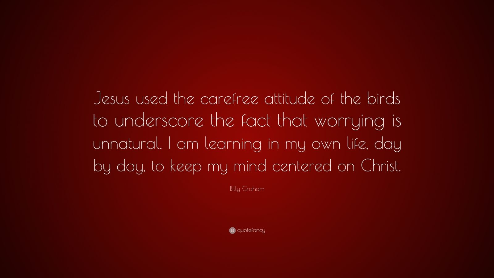 """Billy Graham Quote: """"Jesus used the carefree attitude of the birds to underscore the fact that worrying is unnatural. I am learning in my own life, day by day, to keep my mind centered on Christ."""""""