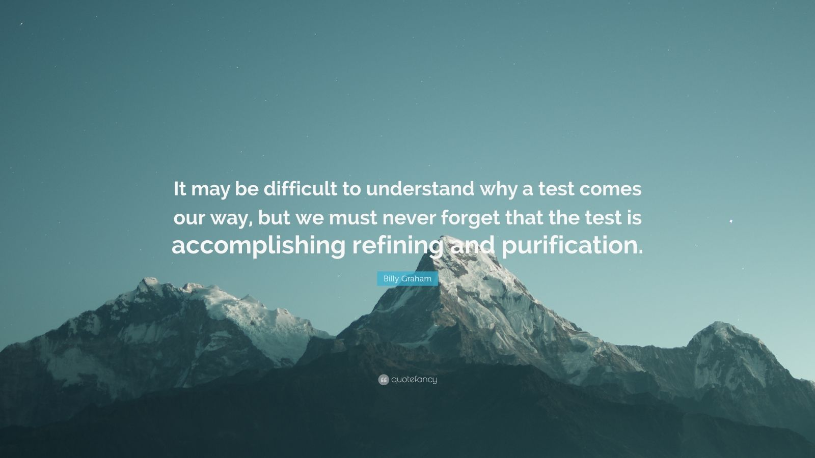 """Billy Graham Quote: """"It may be difficult to understand why a test comes our way, but we must never forget that the test is accomplishing refining and purification."""""""