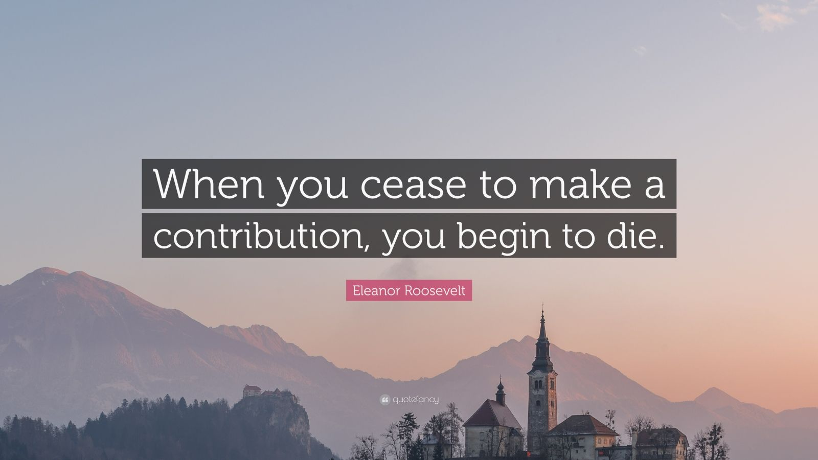 """Eleanor Roosevelt Quote: """"When you cease to make a contribution, you begin to die."""""""