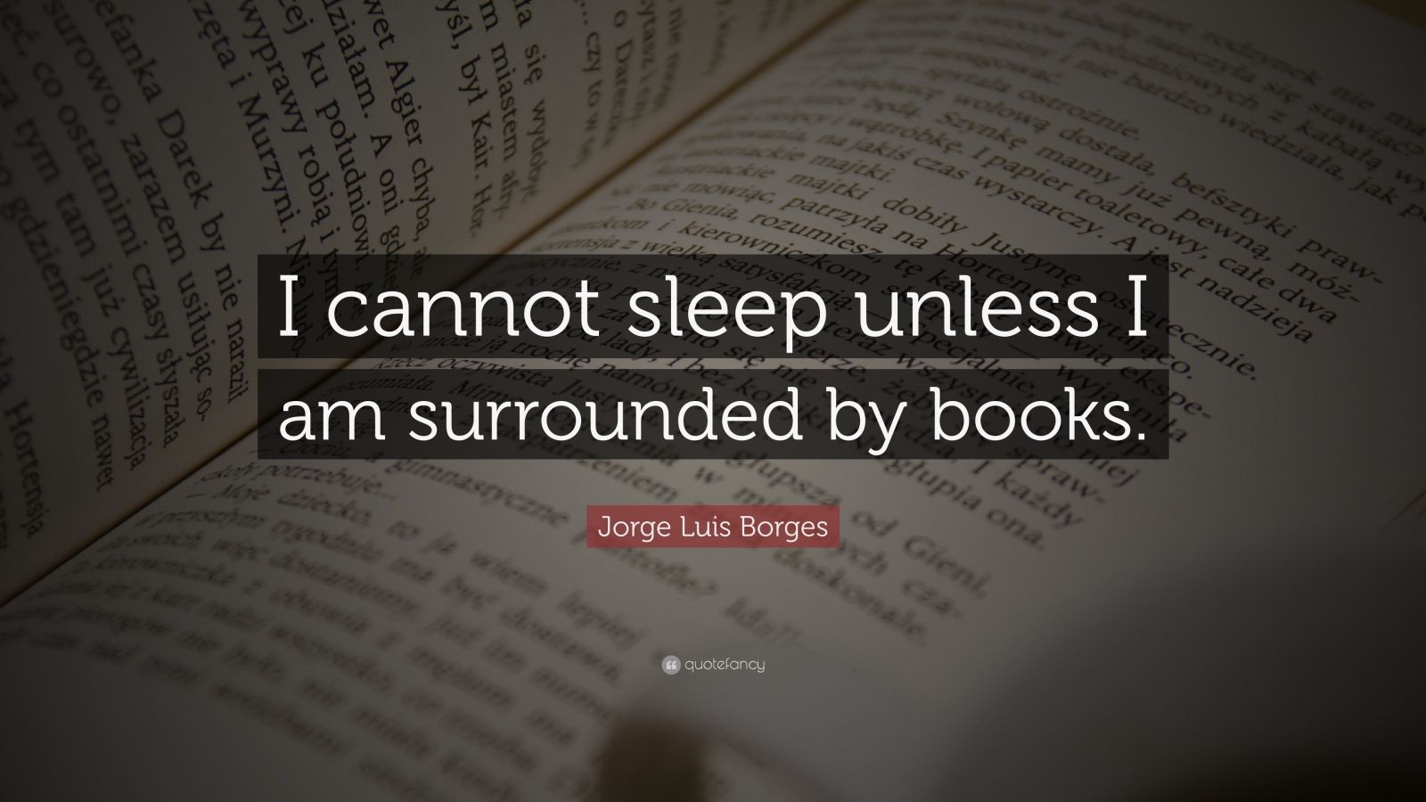 "Jorge Luis Borges Quote: ""I cannot sleep unless I am surrounded by books."""
