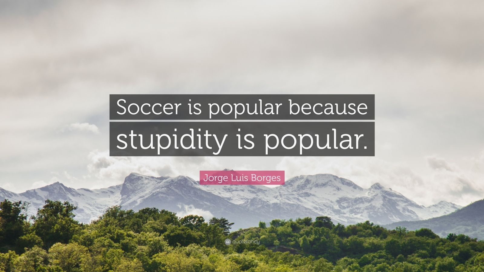 "Jorge Luis Borges Quote: ""Soccer is popular because stupidity is popular."""