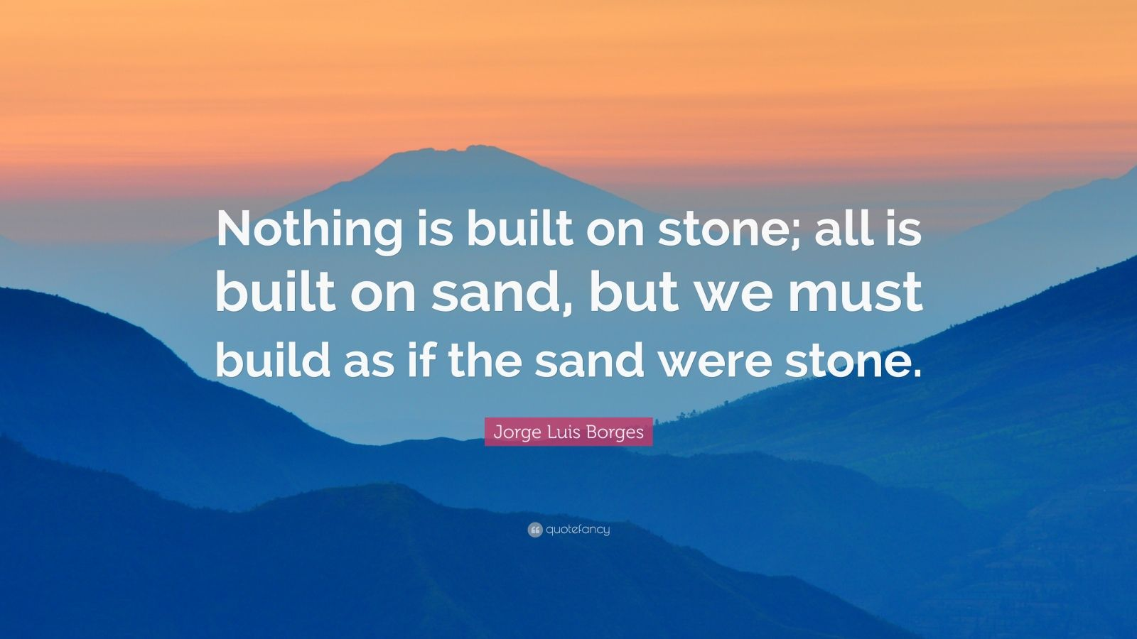 "Jorge Luis Borges Quote: ""Nothing is built on stone; all is built on sand, but we must build as if the sand were stone."""
