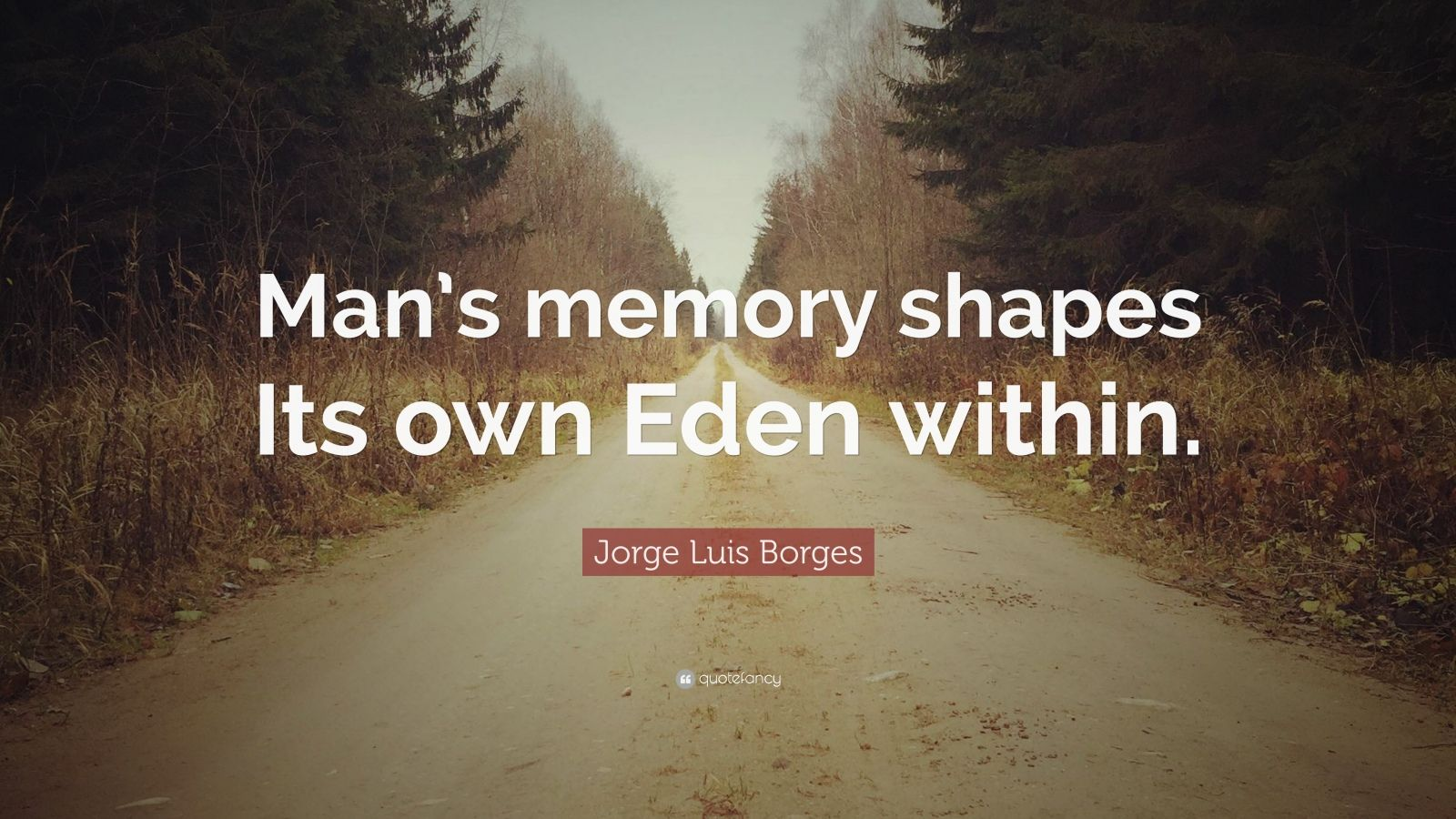 """Jorge Luis Borges Quote: """"Man's memory shapes Its own Eden within."""""""