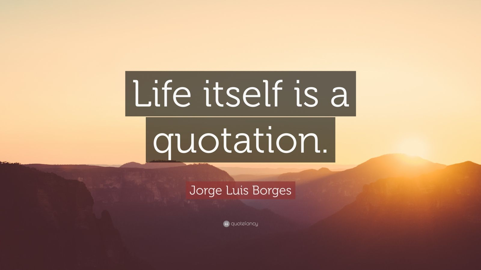 """Jorge Luis Borges Quote: """"Life itself is a quotation."""""""