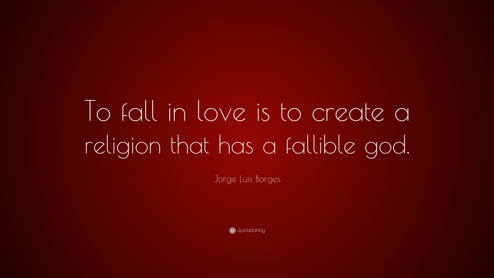 "Jorge Luis Borges Quote: ""To fall in love is to create a religion that has a fallible god."""