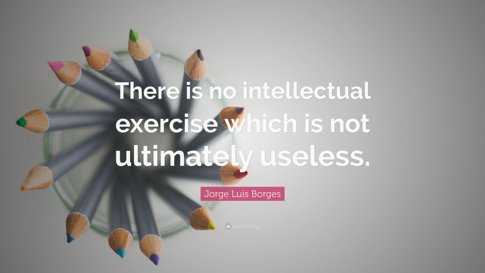 "Jorge Luis Borges Quote: ""There is no intellectual exercise which is not ultimately useless."""