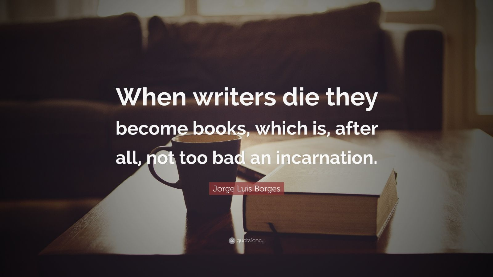 """Jorge Luis Borges Quote: """"When writers die they become books, which is, after all, not too bad an incarnation."""""""