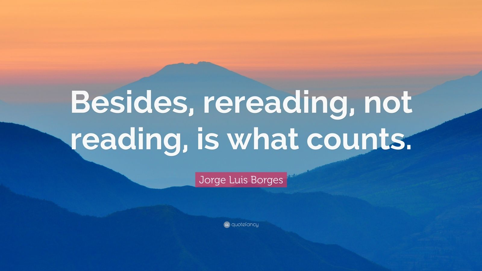 """Jorge Luis Borges Quote: """"Besides, rereading, not reading, is what counts."""""""
