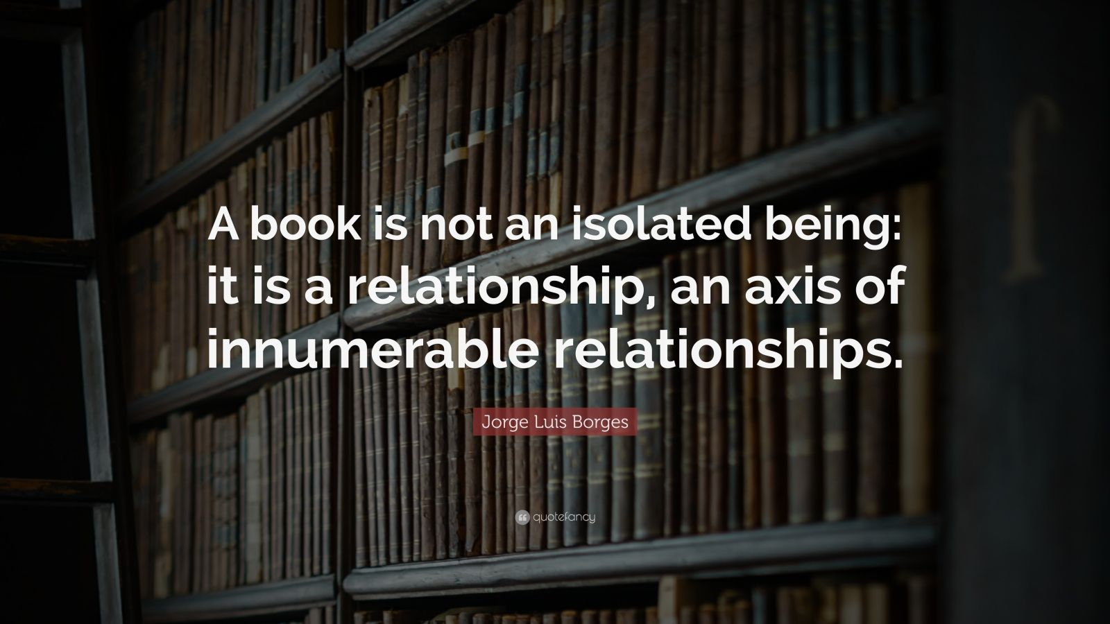 "Jorge Luis Borges Quote: ""A book is not an isolated being: it is a relationship, an axis of innumerable relationships."""