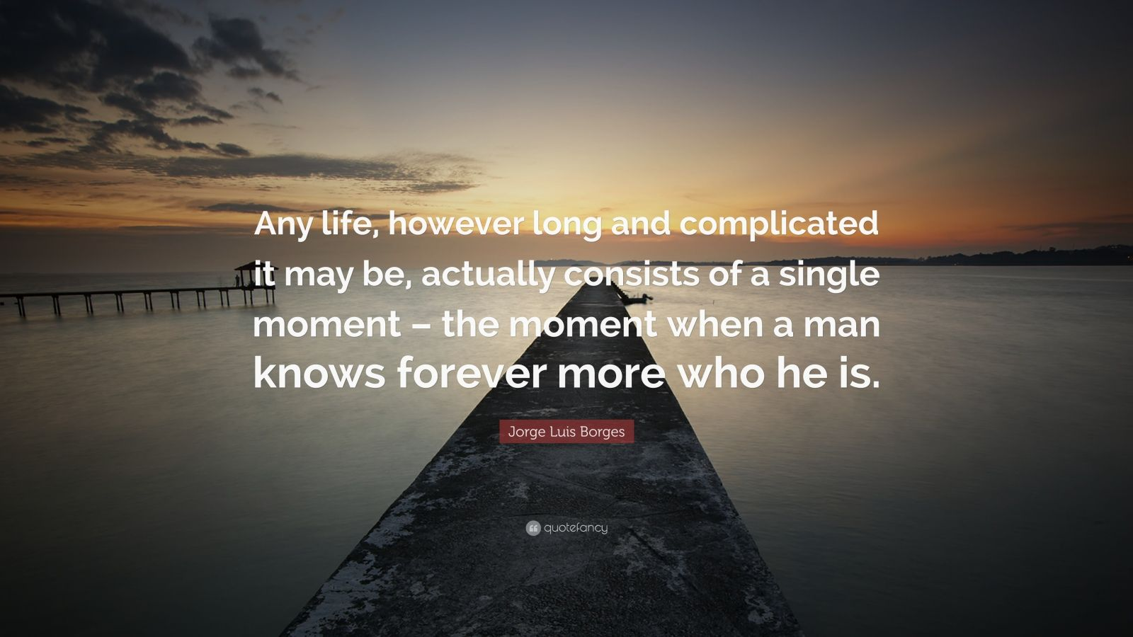 """Jorge Luis Borges Quote: """"Any life, however long and complicated it may be, actually consists of a single moment – the moment when a man knows forever more who he is."""""""