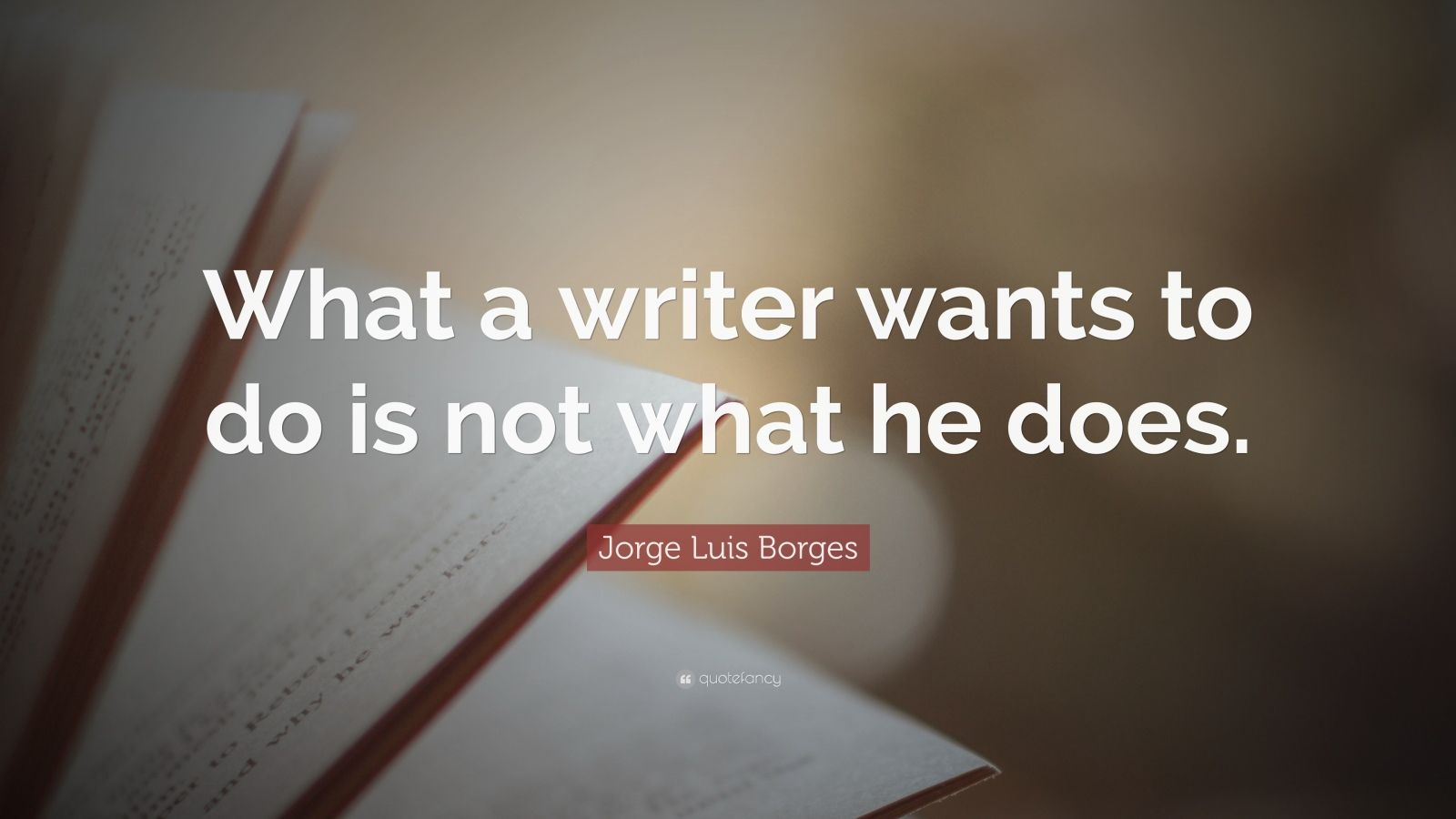 "Jorge Luis Borges Quote: ""What a writer wants to do is not what he does."""
