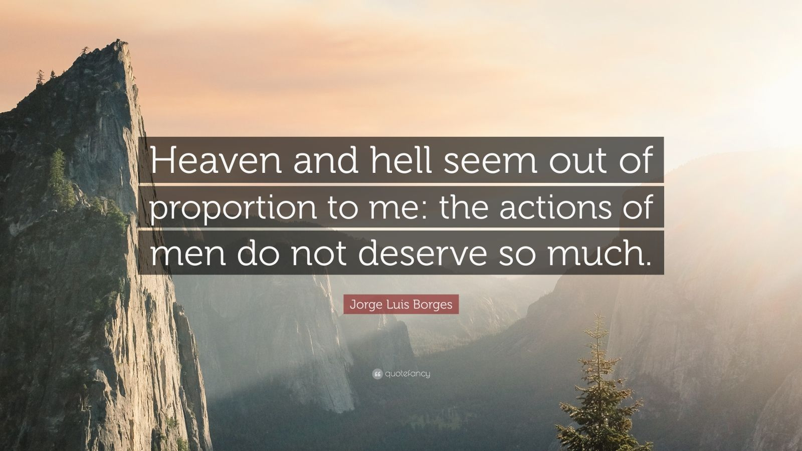 "Jorge Luis Borges Quote: ""Heaven and hell seem out of proportion to me: the actions of men do not deserve so much."""