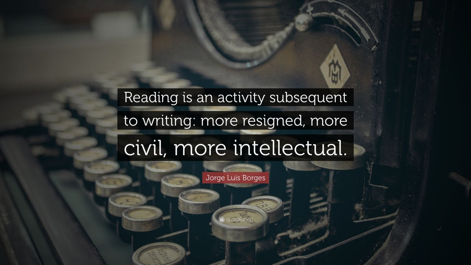 """Jorge Luis Borges Quote: """"Reading is an activity subsequent to writing: more resigned, more civil, more intellectual."""""""