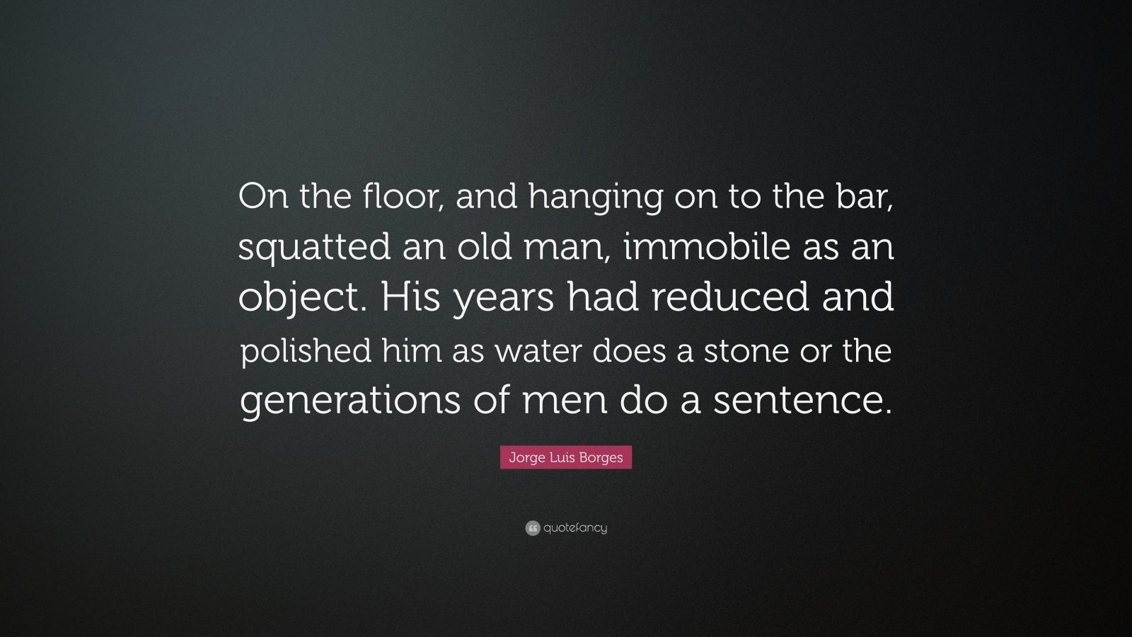 """Jorge Luis Borges Quote: """"On the floor, and hanging on to the bar, squatted an old man, immobile as an object. His years had reduced and polished him as water does a stone or the generations of men do a sentence."""""""