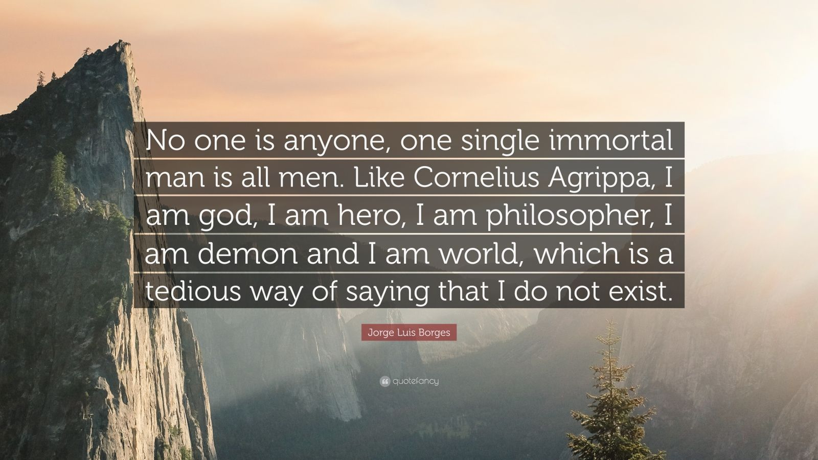 """Jorge Luis Borges Quote: """"No one is anyone, one single immortal man is all men. Like Cornelius Agrippa, I am god, I am hero, I am philosopher, I am demon and I am world, which is a tedious way of saying that I do not exist."""""""