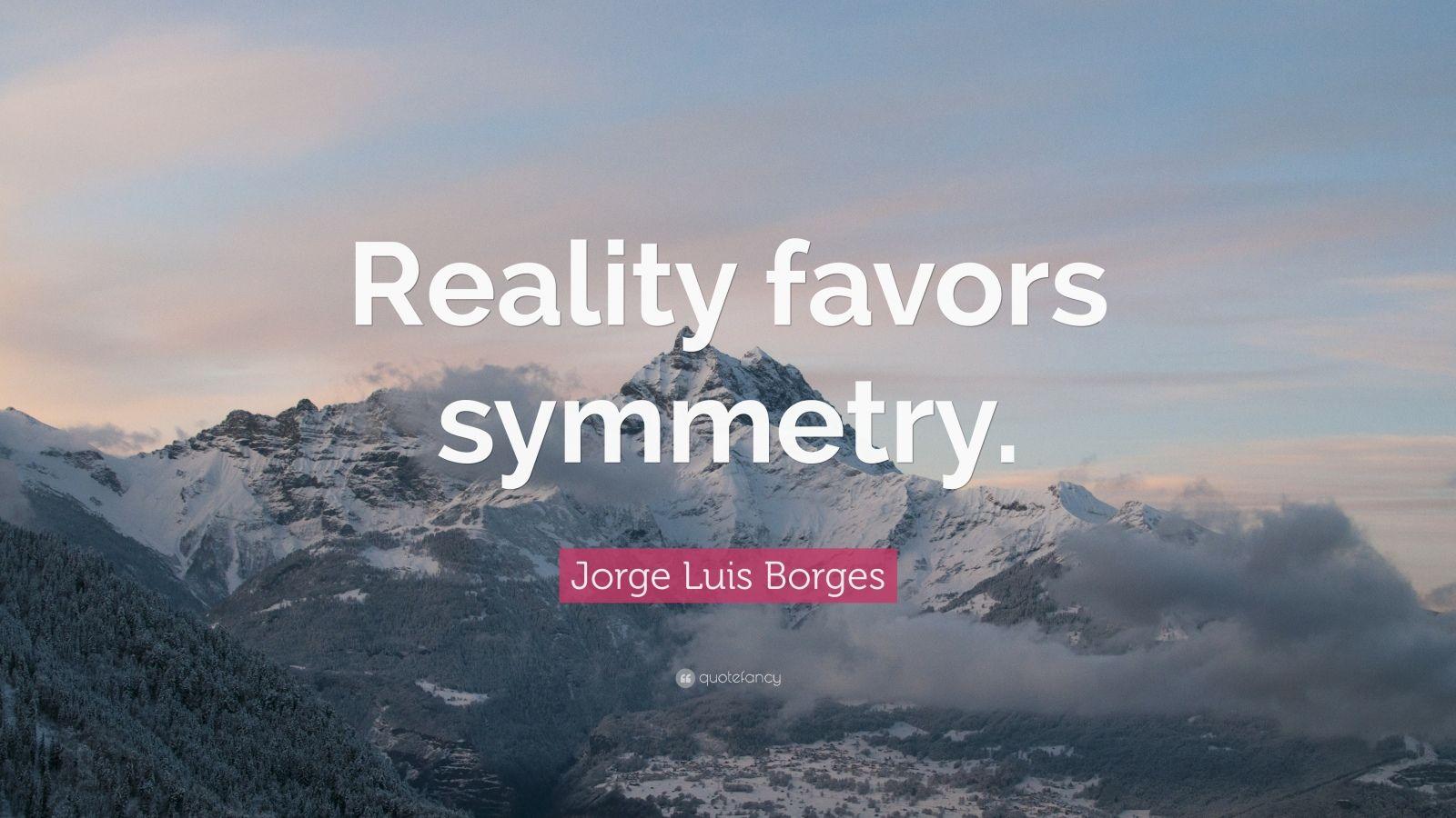 """Jorge Luis Borges Quote: """"Reality favors symmetry."""""""