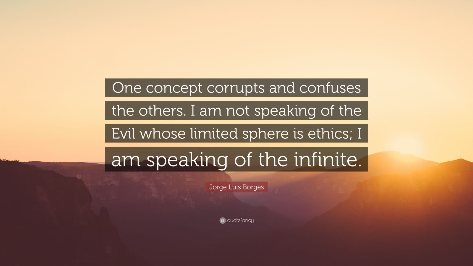 "Jorge Luis Borges Quote: ""One concept corrupts and confuses the others. I am not speaking of the Evil whose limited sphere is ethics; I am speaking of the infinite."""