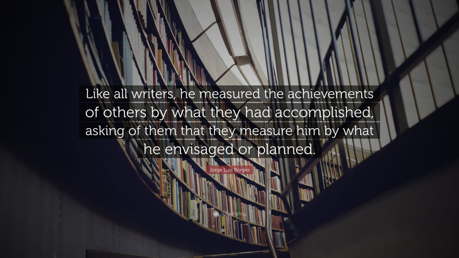"""Jorge Luis Borges Quote: """"Like all writers, he measured the achievements of others by what they had accomplished, asking of them that they measure him by what he envisaged or planned."""""""