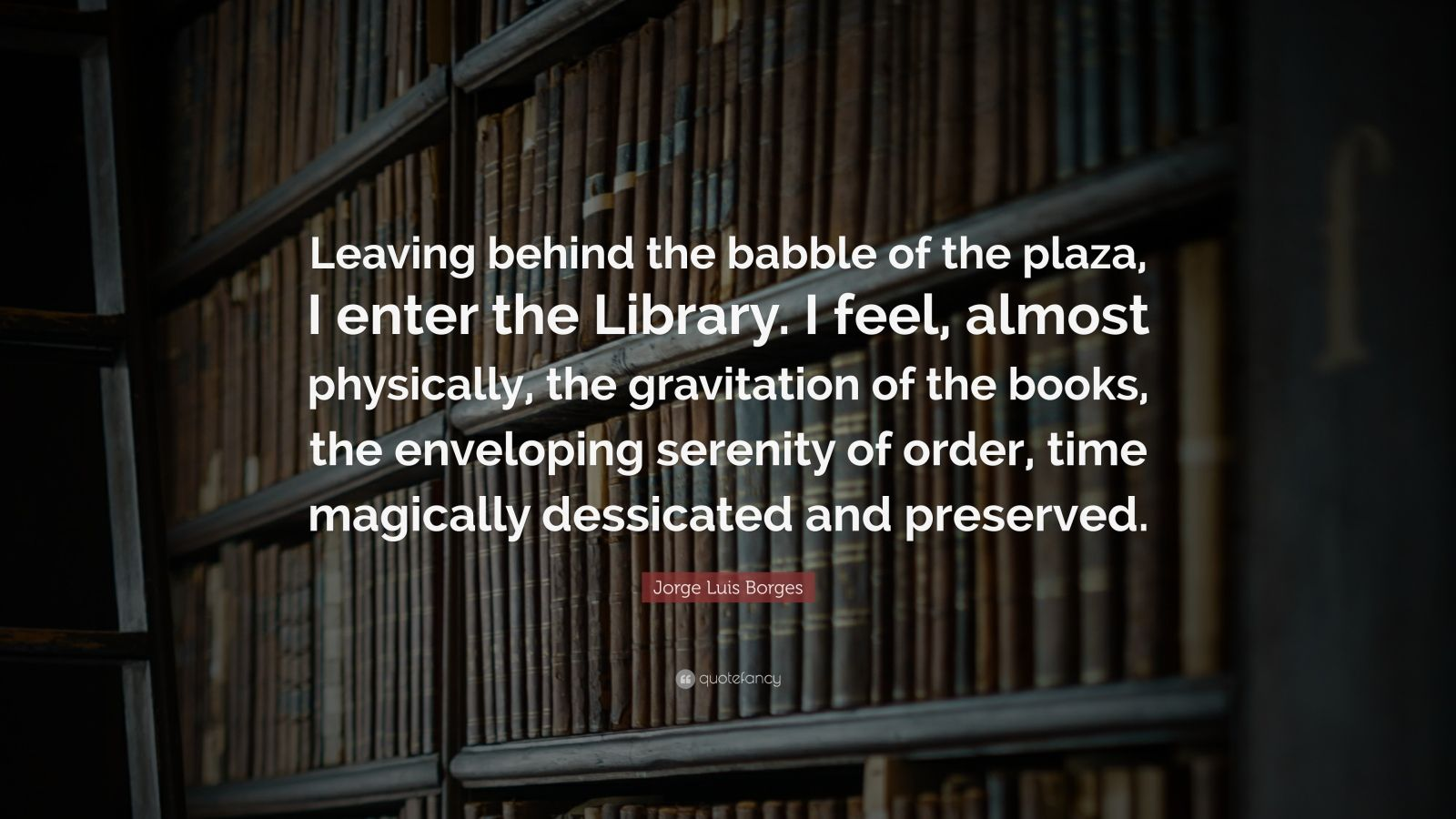"Jorge Luis Borges Quote: ""Leaving behind the babble of the plaza, I enter the Library. I feel, almost physically, the gravitation of the books, the enveloping serenity of order, time magically dessicated and preserved."""