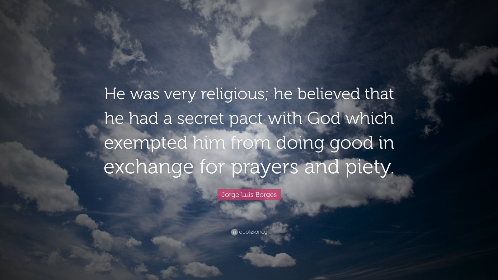 "Jorge Luis Borges Quote: ""He was very religious; he believed that he had a secret pact with God which exempted him from doing good in exchange for prayers and piety."""