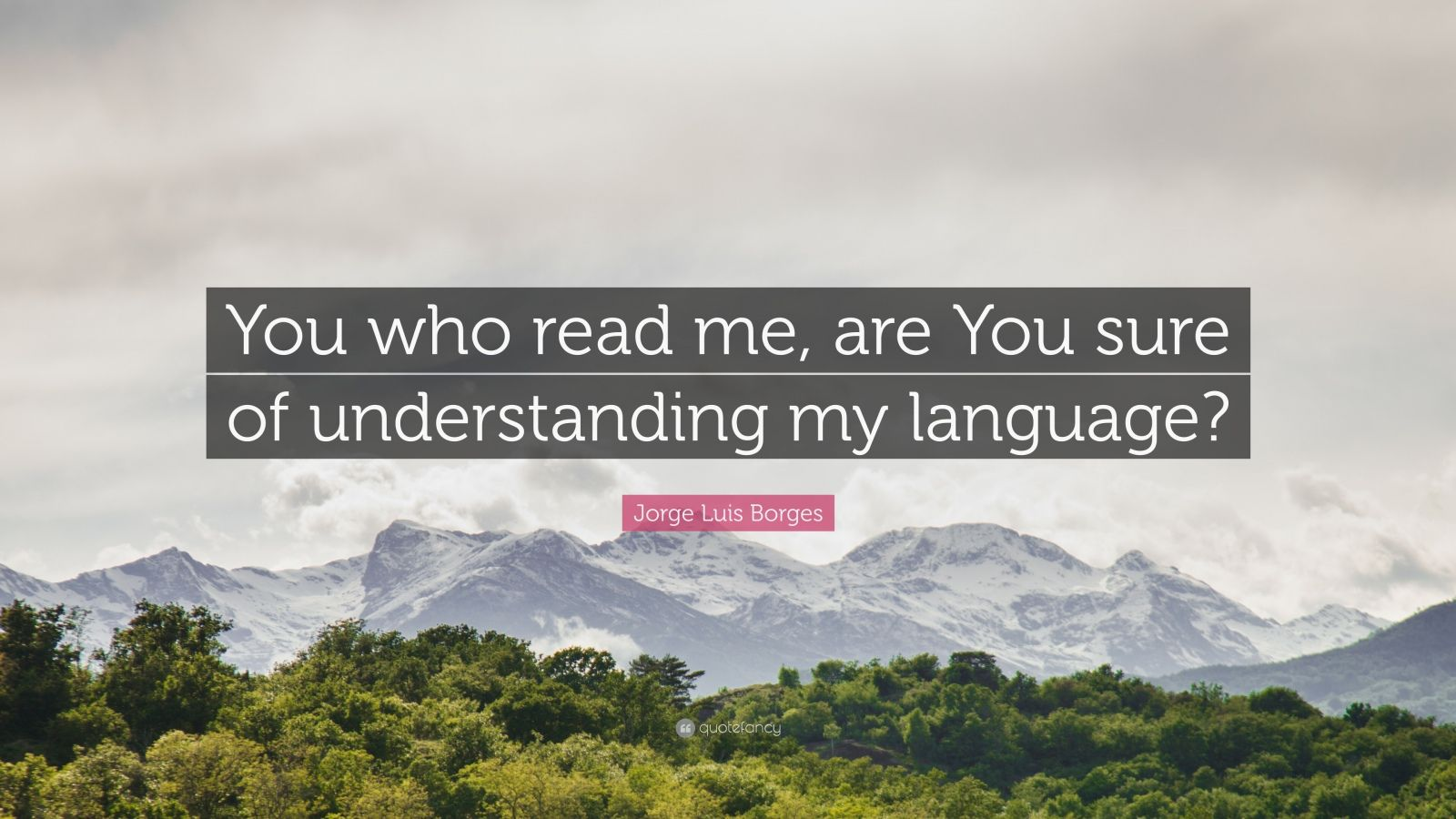 "Jorge Luis Borges Quote: ""You who read me, are You sure of understanding my language?"""