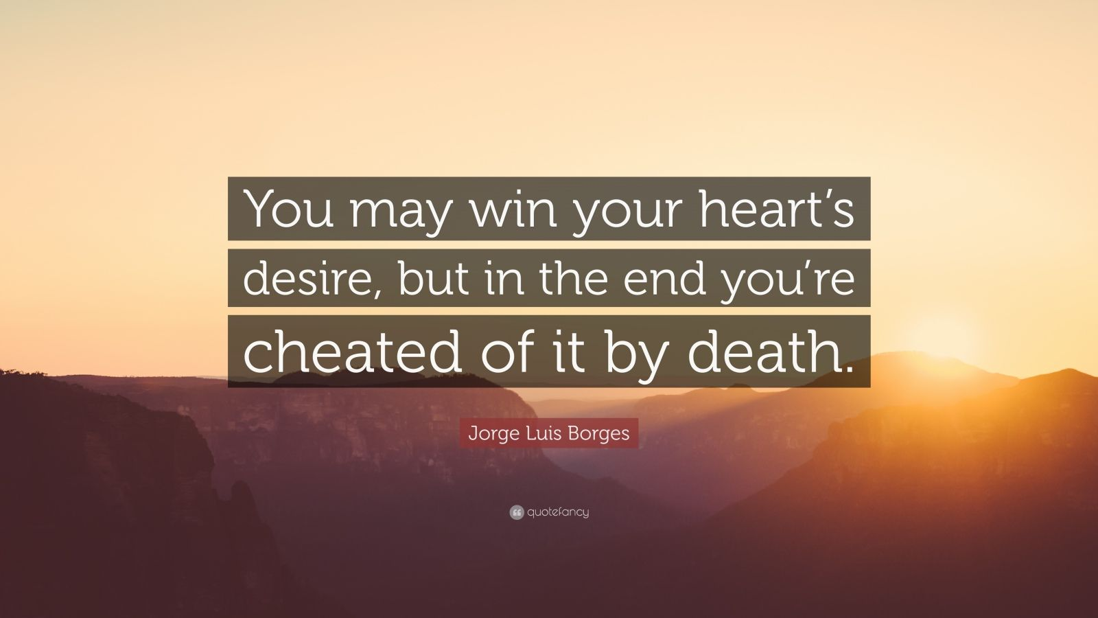 """Jorge Luis Borges Quote: """"You may win your heart's desire, but in the end you're cheated of it by death."""""""