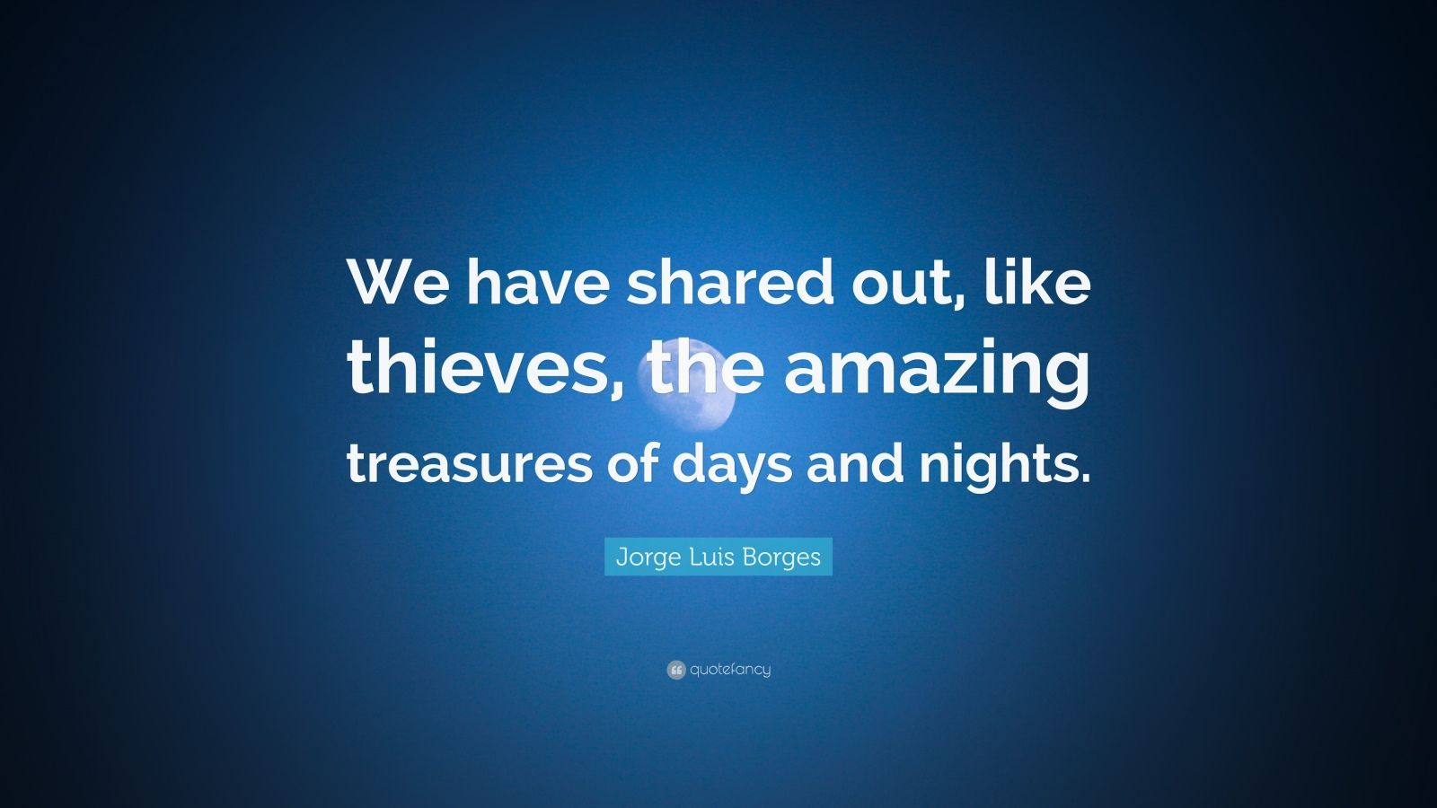"""Jorge Luis Borges Quote: """"We have shared out, like thieves, the amazing treasures of days and nights."""""""