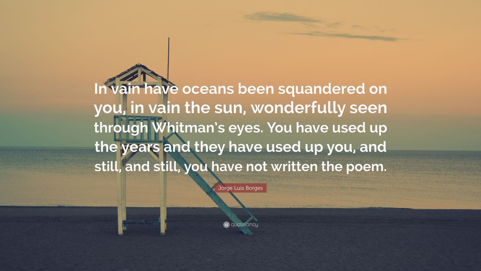 "Jorge Luis Borges Quote: ""In vain have oceans been squandered on you, in vain the sun, wonderfully seen through Whitman's eyes. You have used up the years and they have used up you, and still, and still, you have not written the poem."""