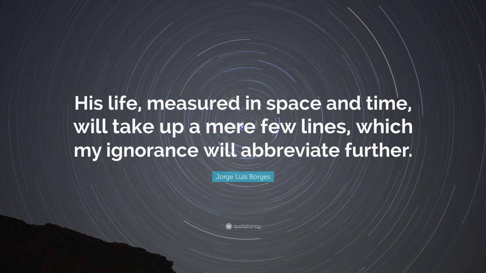 """Jorge Luis Borges Quote: """"His life, measured in space and time, will take up a mere few lines, which my ignorance will abbreviate further."""""""
