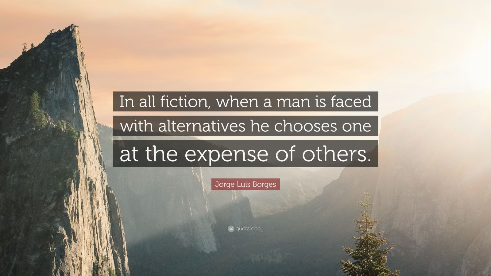 """Jorge Luis Borges Quote: """"In all fiction, when a man is faced with alternatives he chooses one at the expense of others."""""""