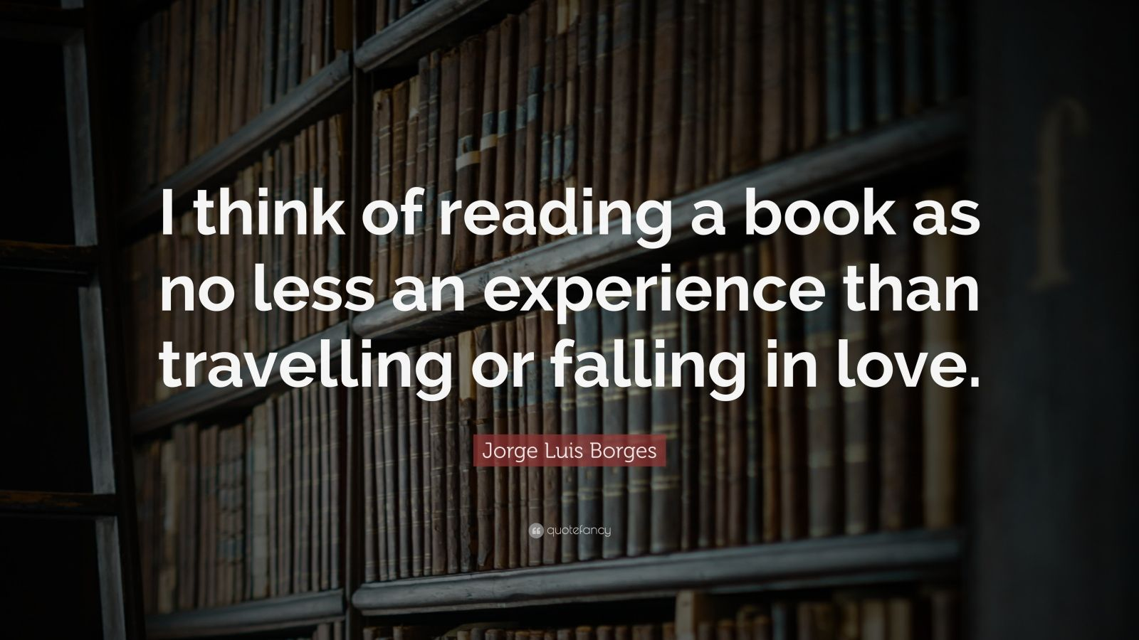 """Jorge Luis Borges Quote: """"I think of reading a book as no less an experience than travelling or falling in love."""""""