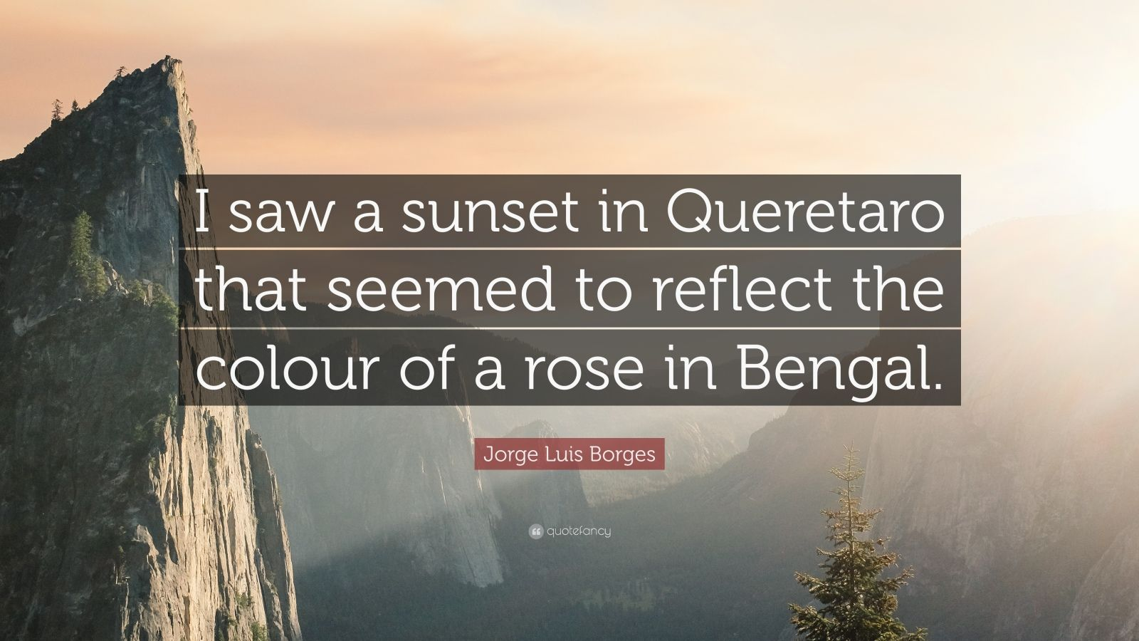 """Jorge Luis Borges Quote: """"I saw a sunset in Queretaro that seemed to reflect the colour of a rose in Bengal."""""""