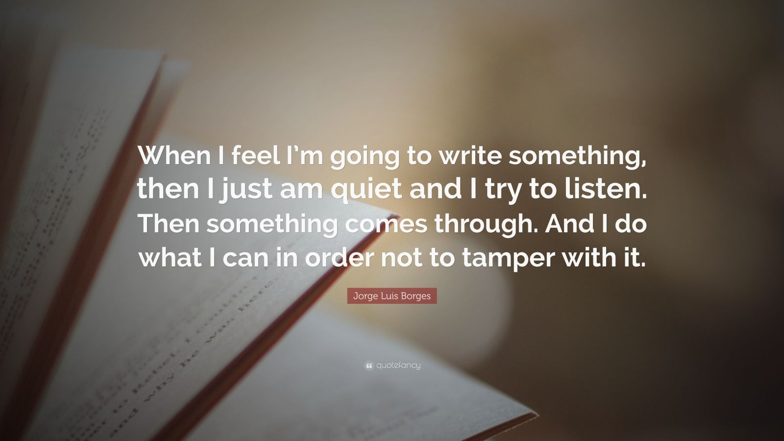"Jorge Luis Borges Quote: ""When I feel I'm going to write something, then I just am quiet and I try to listen. Then something comes through. And I do what I can in order not to tamper with it."""