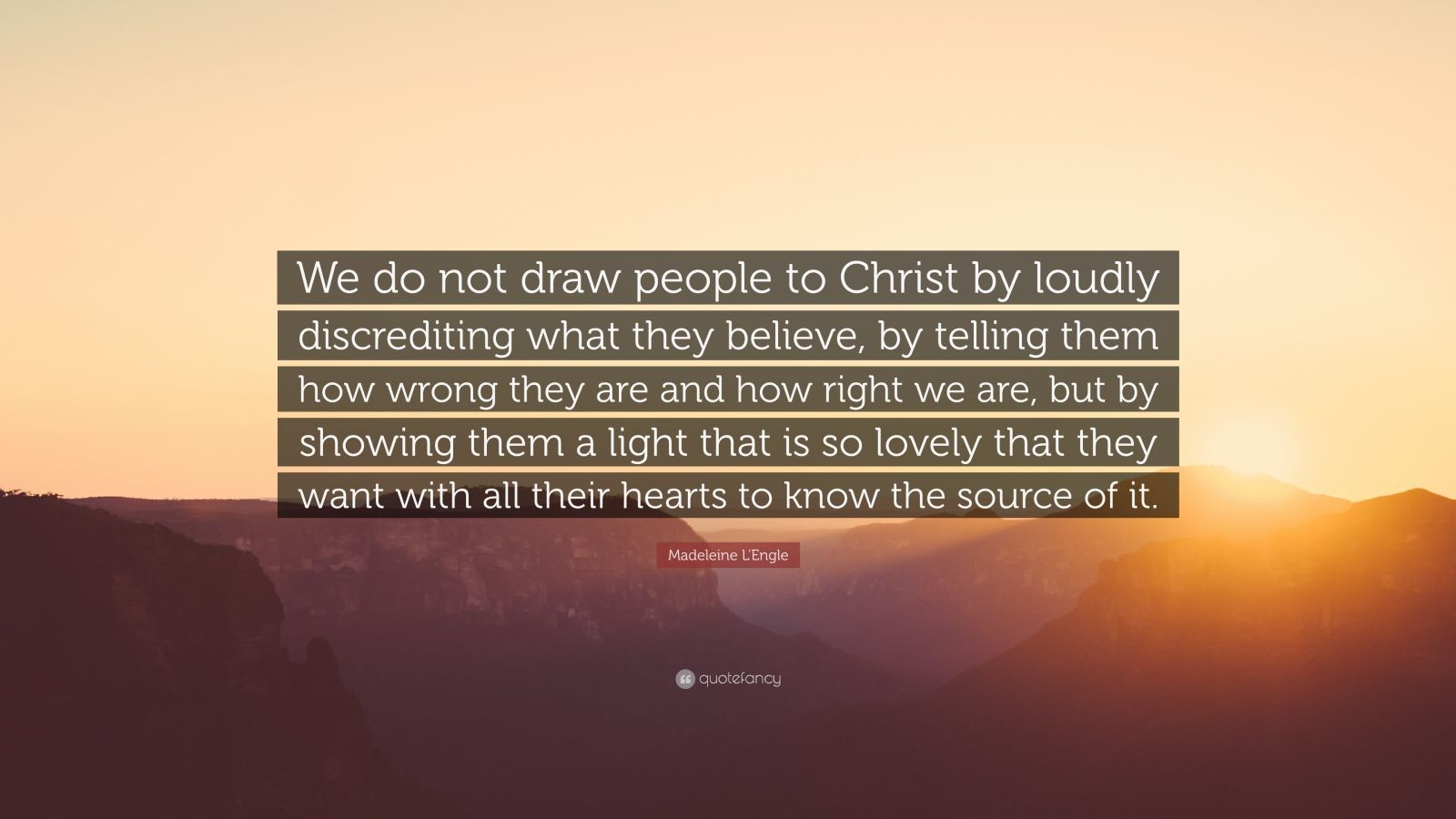 """Madeleine L'Engle Quote: """"We do not draw people to Christ by loudly discrediting what they believe, by telling them how wrong they are and how right we are, but by showing them a light that is so lovely that they want with all their hearts to know the source of it."""""""