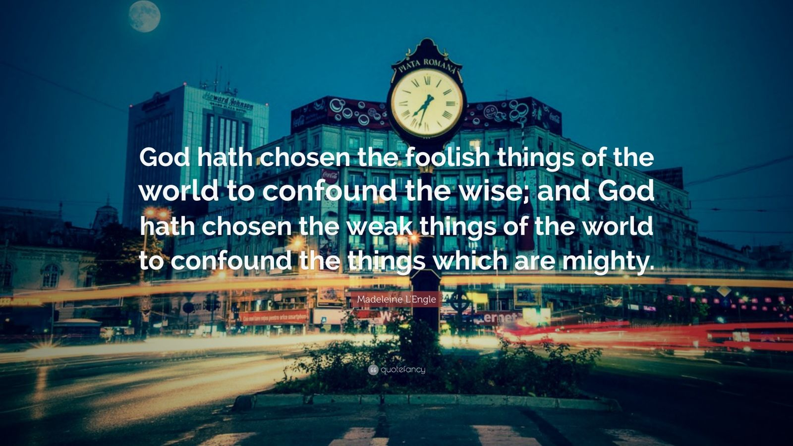 """Madeleine L'Engle Quote: """"God hath chosen the foolish things of the world to confound the wise; and God hath chosen the weak things of the world to confound the things which are mighty."""""""